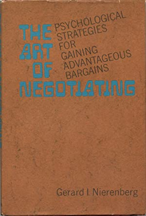 THE ART OF NEGOTIATING : Psychological Strategies for Gaining Advantageous Bargains