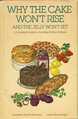 WHY THE CAKE WON'T RISE AND THE JELLY WON'T SET : A complete Guide to Avoiding Kitchen Failures