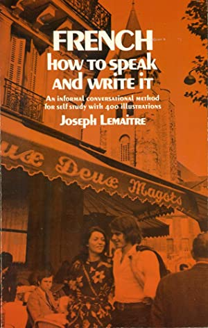 FRENCH: HOW TO SPEAKI AND WRITE IT: An Informal Conversational Method for Self Study with 400 Ill...