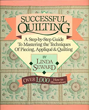 Successful Quilting: A Step-By-Step Guide to Mastering the Techniques of Piecing, Applique and Qu...
