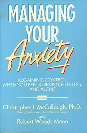 MANAGING YOUR ANXIETY : Regaining Control When You Feel Stressed, Helpless, and Alone