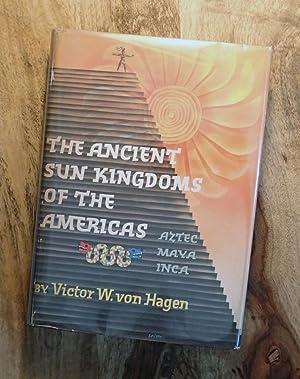 THE ANCIENT SUN KINGDOMS OF THE AMERICAS : Aztec, Maya, Inca: Von Hagen, Victor Wolfgang