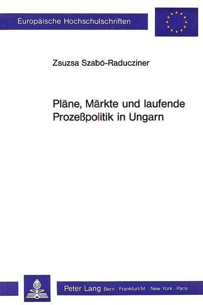 Pläne, Märkte und laufende Prozesspolitik in Ungarn.: Szabó-Raducziner, Zsuzsa: