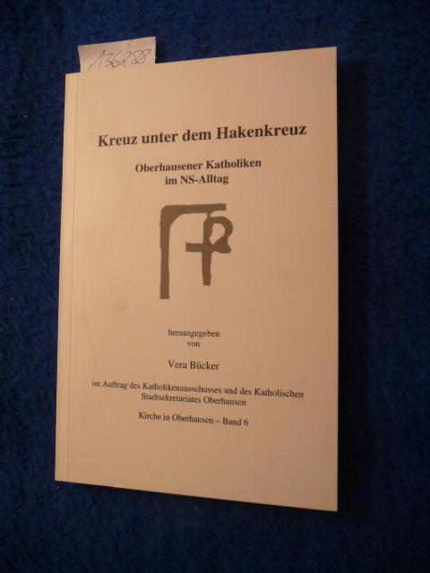 Kirche in Oberhausen ; Bd. 6 Kreuz unter dem Hakenkreuz : Oberhausener Katholiken im NS-Alltag: ...