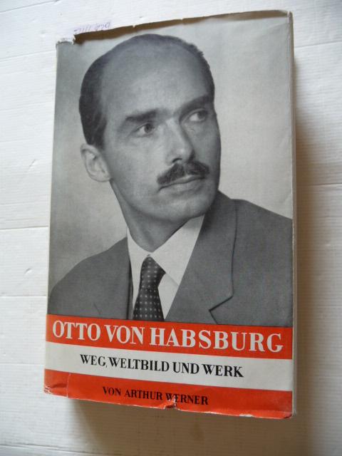 Otto von Habsburg. Weg, Weltbild und Werk: WERNER, Arthur.