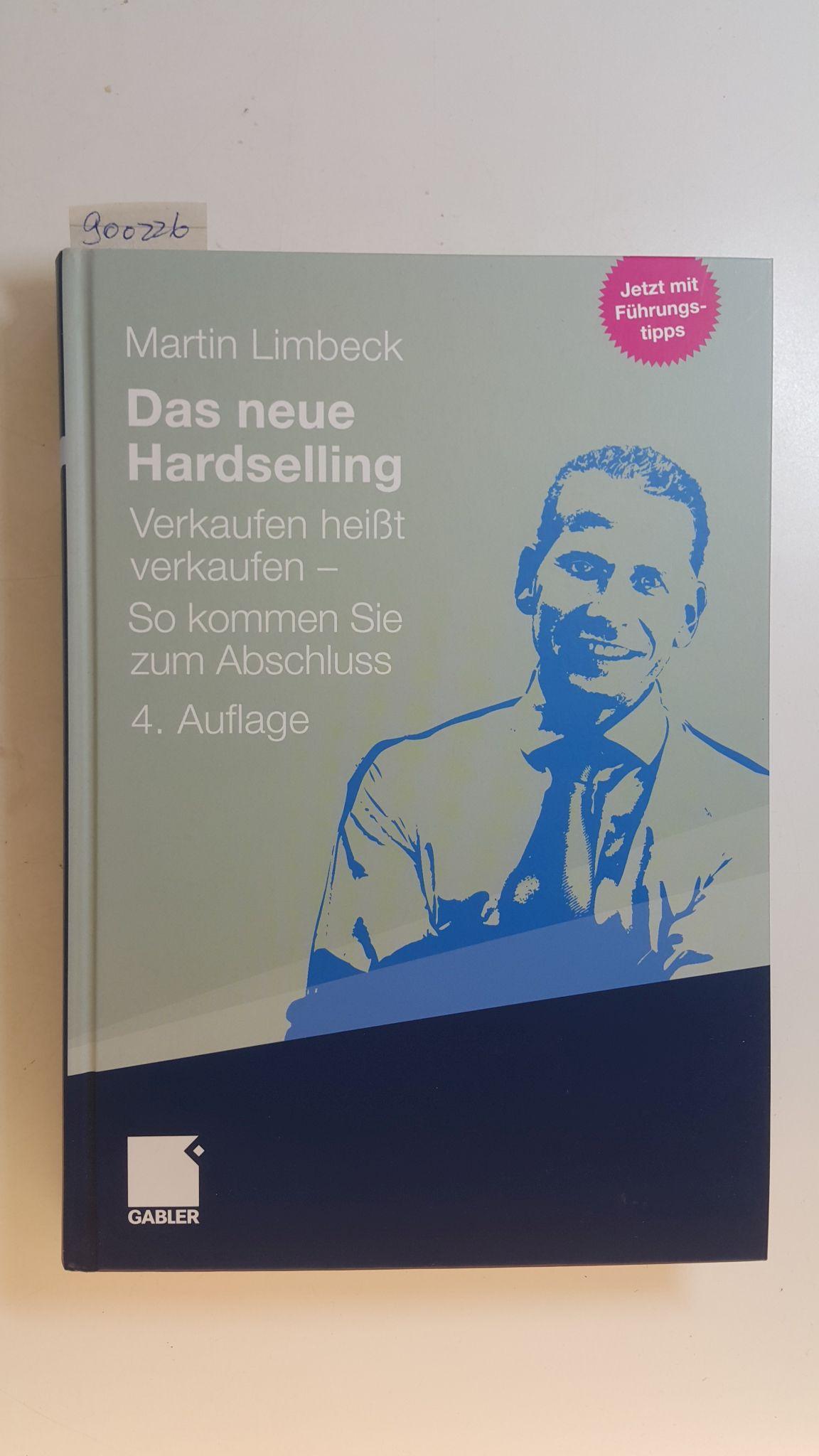Das neue Hardselling : Verkaufen heißt verkaufen - so kommen Sie zum Abschluss ; (jetzt mit Führungstipps) - Limbeck, Martin (Verfasser)