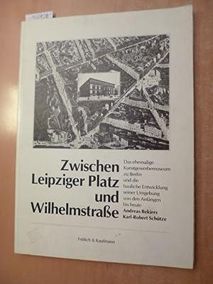 Zwischen Leipziger Platz und Wilhelmstrasse : d. ehem. Kunstgewerbemuseum zu Berlin u.d. baul. ...