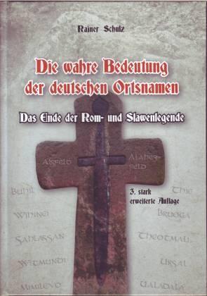 Die wahre Bedeutung der deutschen Ortsnamen. Das Ende der Rom- und Slawenlegende. Gesamtdeutsches Ortsnamenbuch - Schulz, Rainer