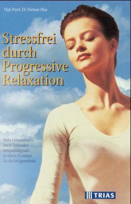 Stressfrei durch Progressive Relaxation. Mehr Gelassenheit durch: Ohm, Dietmar