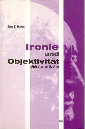 Ironie und Objektivität. Aufsätze zu Goethe: Brown, Jane