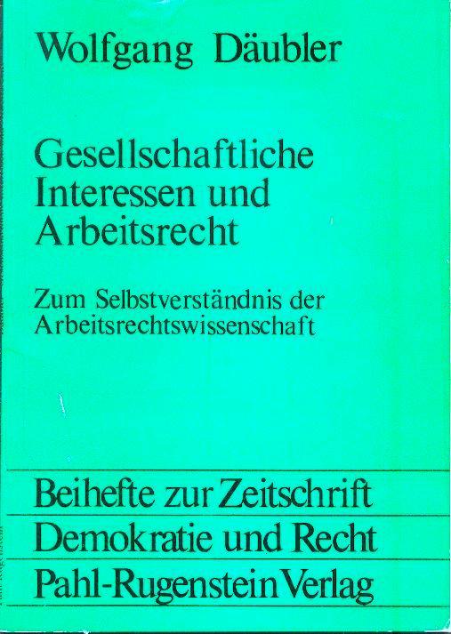 Gesellschaftliche Interessen und Arbeitsrecht - Zum Selbstverständnis der Arbeitsrechtwissenschaft - Däubler, Wolfgang