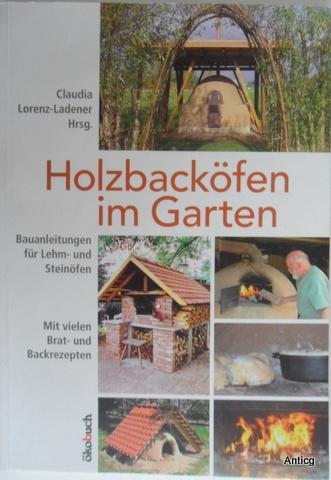 Holzbacköfen im Garten. Bauanleitungen für Lehm- und: Lorenz-Ladener, Claudia (Hrsg.):