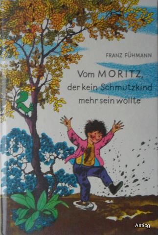 Vom Moritz, der kein Schmutzkind mehr sein wollte. Ein Märchen von Franz Fühmann mit Bildern von Ingeborg Friebel. - Fühmann, Franz