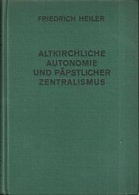 Altkirchliche Autonomie und päpstlicher Zentralismus.: Heiler, Friedrich: