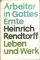 Arbeiter in Gottes Ernte. Heinrich Rendtorff. Leben und Werk.
