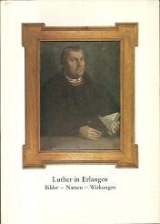 Luther in Erlangen. Bilder, Namen, Wirkungen. Eine: Luther, Martin. -