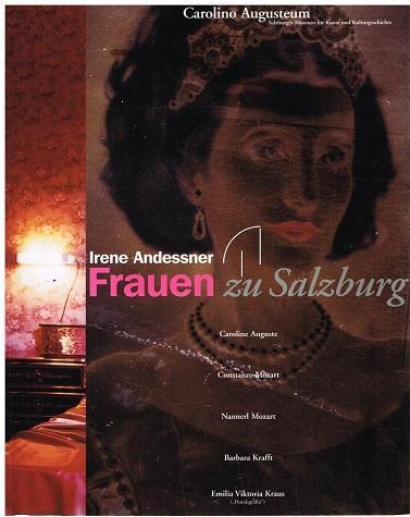 Frauen zu Salzburg. Caroline Auguste. Constanze Mozart. Nannerl Mozart. Barbara Krafft. Emilia Viktoria Kraus. - Irene Andessner.