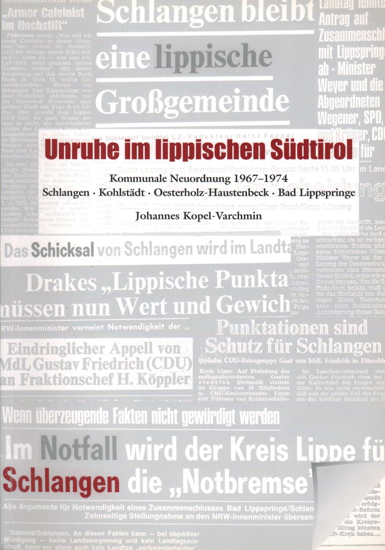 Unruhe im lippischen Südtirol: Kommunale Neuordnung 1967-1974. Schlangen. Kohlstädt. Oesterholz-Haustenbeck. Bad Lippspringe - Kopel-Varchmin, Johannes