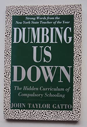 Dumbing Us Down. The Hidden Curriculum of Compulsory Schooling.: Gatto, John Taylor