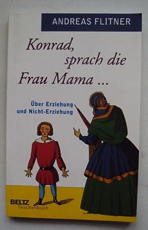 Konrad, sprach die Frau Mama . Über Erziehung und Nicht-Erziehung.: Flitner, Andreas