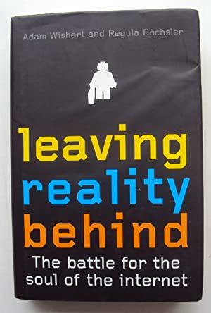 Leaving Reality Behind. The Battle for the Soul of the Internet.: Wishart, Adam / Bochsler, Regula