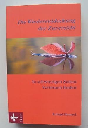 Die Wiederentdeckung der Zuversicht. Im schwierigen Zeiten Vertrtauen finden.: Heinzel, Roland