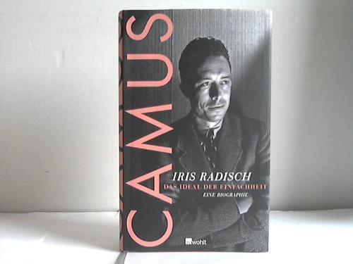 Camus. Das Ideal der Einfachheit. Eine Biographie: Radisch, Iris