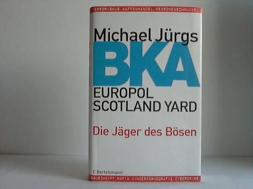 BKA, Europol, Scotland Yard. Die Jäger des Bösen - Jürgs, Michael