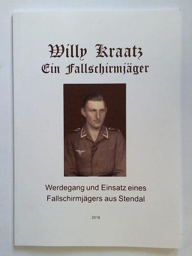Willy Kraatz - Ein Fallschirmjäger. Werdegang und Einsatz eines Fallschirmjägers aus Stendal - Schulz, F. W. / Kraatz, Joachim (Hrsg.)