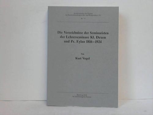 Die Verzeichnisse der Seminaristen der Lehrerseminare Kl. Dexen und Pr. Eylau 1816-1924 - Dexen/Eylau - Vogel, Kurt