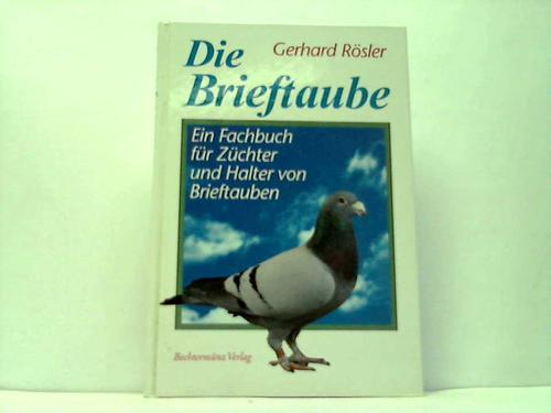 Die Brieftaube. Ein Fachbuch für Züchter und: Rösler, Gerhard