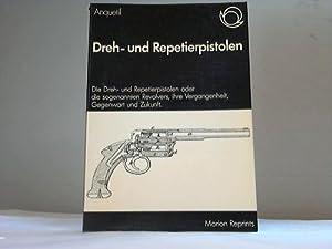 Dreh- und Repetierpistolen. Die Dreh- und Repetierpistolen oder die sogenannten Revolvers, ihre ...