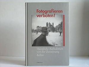 Fotografieren verboten! Heimliche Aufnahmen von der Zerstörung Kölns: Deres, Thomas / ...