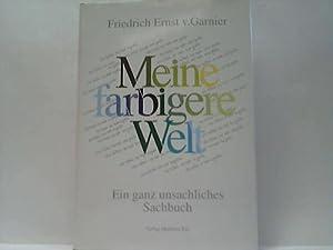 Meine farbige Welt. Ein ganz sachlicher Sachbeitrag. aber was ist die Sache?: Garnier, Friedrich ...