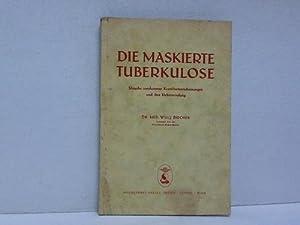 Die maskierte Tuberkulose. Ursachen unerkannter Krankheitserscheinungen und ihre Ueberwindung: ...