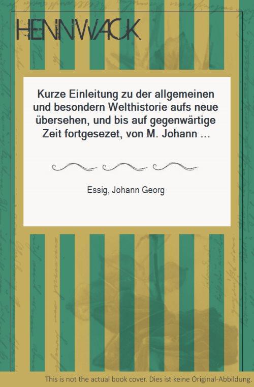 Kurze Einleitung zu der allgemeinen und besondern Welthistorie aufs neue übersehen, und bis auf gegenwärtige Zeit fortgesezet, von M. Johann Christian Volz.