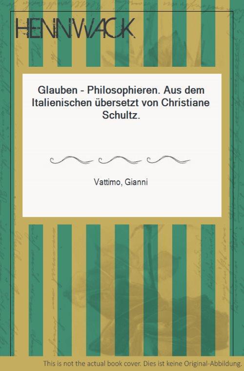 Glauben - Philosophieren. Aus dem Italienischen übersetzt von Christiane Schultz. - Vattimo, Gianni