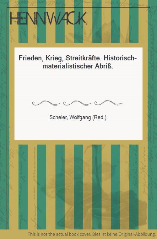 Frieden, Krieg, Streitkräfte. Historisch-materialistischer Abriß. - Scheler, Wolfgang (Red.)