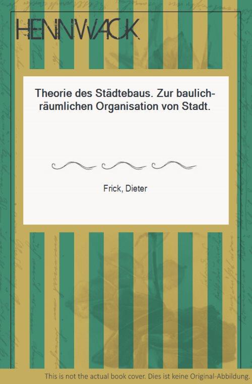 Theorie des Städtebaus. Zur baulich-räumlichen Organisation von Stadt. - Frick, Dieter