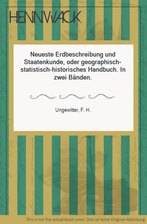 Neueste Erdbeschreibung und Staatenkunde, oder geographisch-statistisch-historisches Handbuch.: Ungewitter, F. H.:
