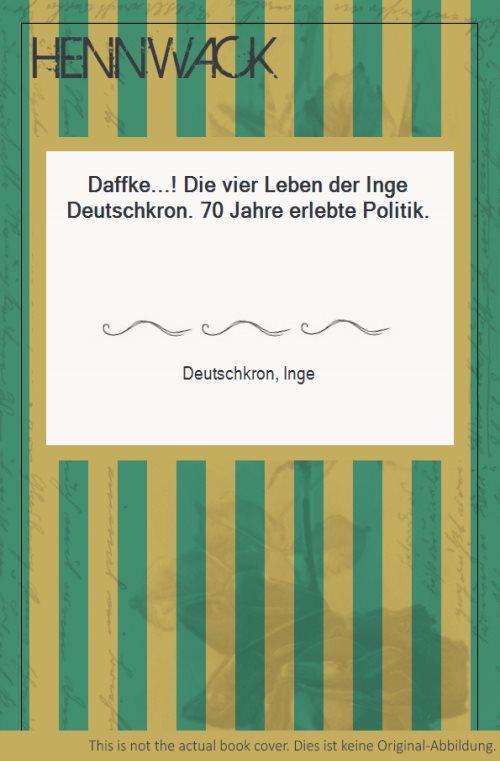 Daffke.! Die vier Leben der Inge Deutschkron. 70 Jahre erlebte Politik. - Deutschkron, Inge