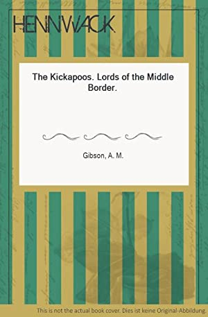 The Kickapoos. Lords of the Middle Border.: Gibson, A. M.: