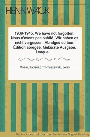 1939-1945. We have not forgotten. Nous n'avons pas oublié. Wir haben es nicht vergessen. ...