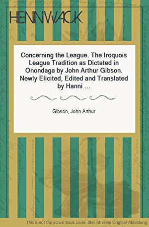 Concerning the League. The Iroquois League Tradition as Dictated in Onondaga by John Arthur Gibso...