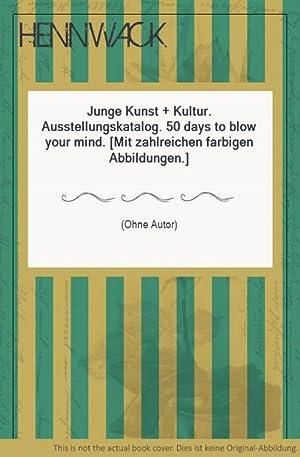Junge Kunst + Kultur. Ausstellungskatalog. 50 days to blow your mind. [Mit zahlreichen farbigen ...