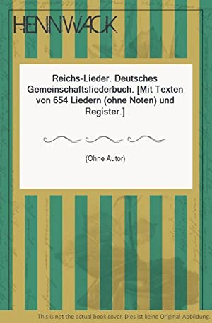 Reichs-Lieder. Deutsches Gemeinschaftsliederbuch. [Mit Texten von 654