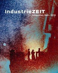 IndustrieZEIT. Fotografien von 1845-2010.: Pohlmann, Ulrich /