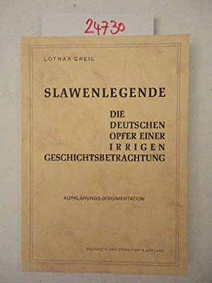 Slawenlegende. Die Deutschen Opfer einer irrigen Geschichtsbetrachtung.: Lothar Greil: