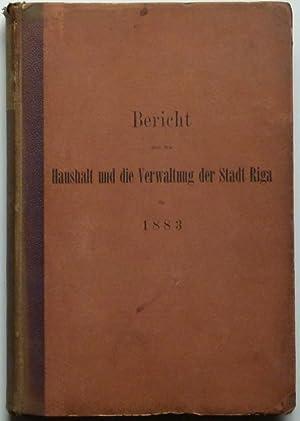 Bericht über den Haushalt und die Verwaltung der Stadt Riga für 1883. 1. Theil. Haushalt....