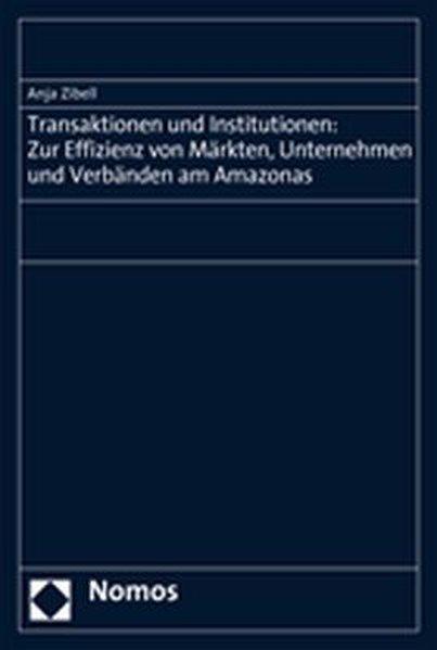Transaktionen und Institutionen: Zur Effizienz von Märkten, Unternehmen und Verbänden am Amazonas - Zibell, Anja